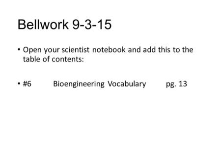 Bellwork 9-3-15 Open your scientist notebook and add this to the table of contents: #6 Bioengineering Vocabulary pg. 13.
