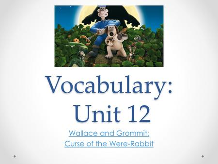 Vocabulary: Unit 12 Wallace and Grommit: Curse of the Were-Rabbit.