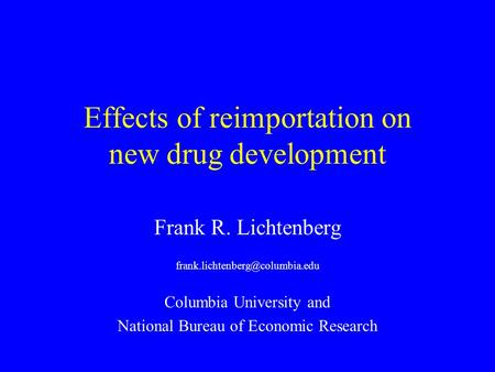 Effects of reimportation on new drug development Frank R. Lichtenberg Columbia University and National Bureau of Economic.