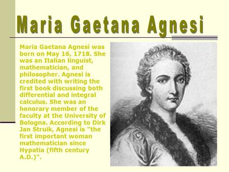 Maria Gaetana Agnesi was born on May 16, 1718. She was an Italian linguist, mathematician, and philosopher. Agnesi is credited with writing the first book.