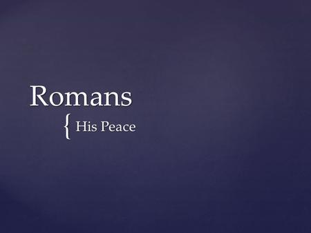 { Romans His Peace. Strife... Therefore, since we have been justified through faith, we have peace with God through our Lord Jesus Christ. Romans 5:1.
