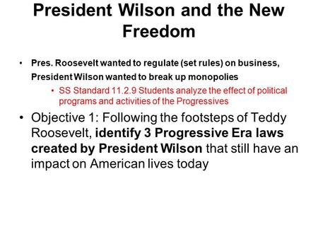 President Wilson and the New Freedom Pres. Roosevelt wanted to regulate (set rules) on business, President Wilson wanted to break up monopolies SS Standard.