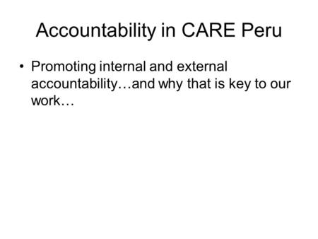 Accountability in CARE Peru Promoting internal and external accountability…and why that is key to our work…
