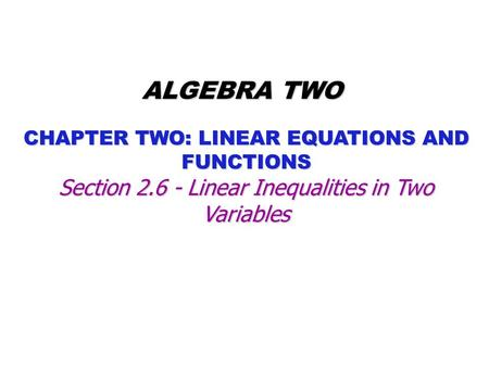 CHAPTER TWO: LINEAR EQUATIONS AND FUNCTIONS ALGEBRA TWO Section 2.6 - Linear Inequalities in Two Variables.