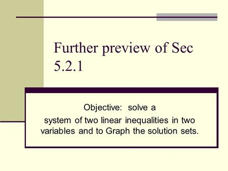 Further preview of Sec 5.2.1 Objective: solve a system of two linear inequalities in two variables and to Graph the solution sets.