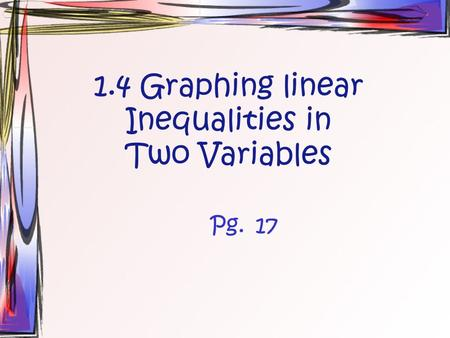1.4 Graphing linear Inequalities in Two Variables Pg.17.
