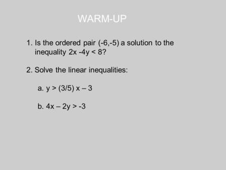 WARM-UP 1.Is the ordered pair (-6,-5) a solution to the inequality 2x -4y < 8? 2. Solve the linear inequalities: a.y > (3/5) x – 3 b.4x – 2y > -3.