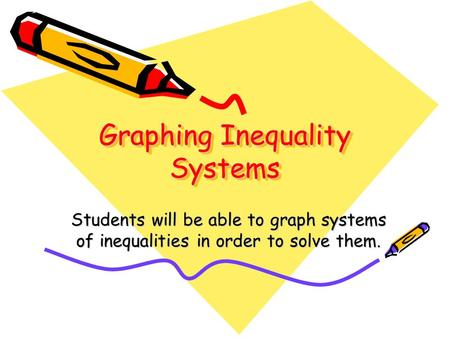 Graphing Inequality Systems Students will be able to graph systems of inequalities in order to solve them.