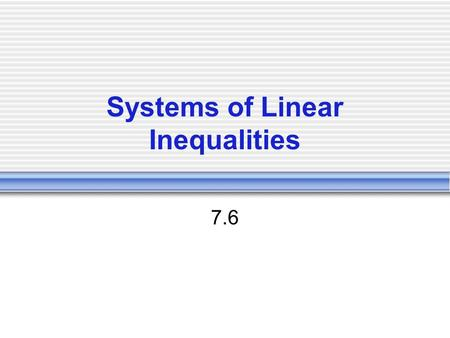 Systems of Linear Inequalities 7.6. System of Linear Inequalities Two or more linear inequalities in the same variables.  X - y > 7  2x + y < 8 Solution: