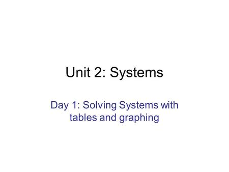 Unit 2: Systems Day 1: Solving Systems with tables and graphing.