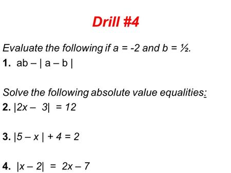 Drill #4 Evaluate the following if a = -2 and b = ½. 1. ab – | a – b | Solve the following absolute value equalities: 2. |2x – 3| = 12 3. |5 – x | + 4.