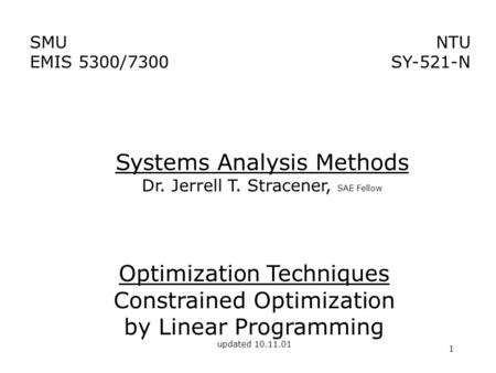1 Optimization Techniques Constrained Optimization by Linear Programming updated 10.11.01 NTU SY-521-N SMU EMIS 5300/7300 Systems Analysis Methods Dr.
