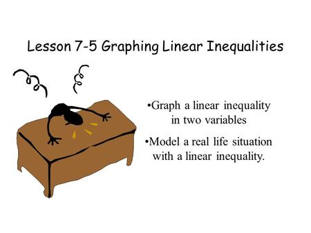 Lesson 7-5 Graphing Linear Inequalities Graph a linear inequality in two variables Model a real life situation with a linear inequality.
