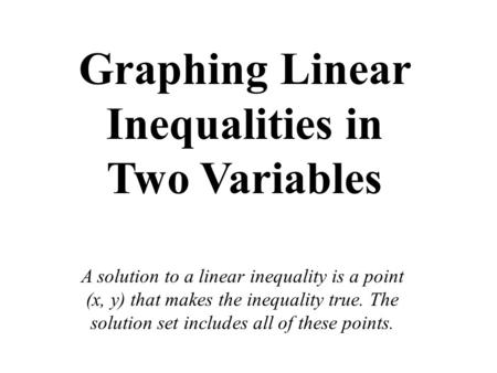 Graphing Linear Inequalities in Two Variables A solution to a linear inequality is a point (x, y) that makes the inequality true. The solution set includes.