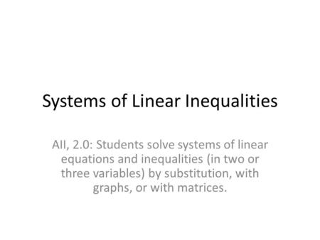Systems of Linear Inequalities AII, 2.0: Students solve systems of linear equations and inequalities (in two or three variables) by substitution, with.