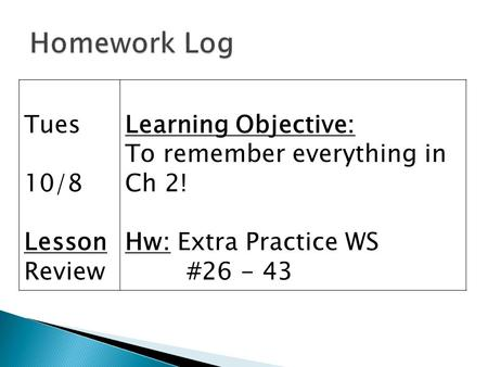 Tues 10/8 Lesson Review Learning Objective: To remember everything in Ch 2! Hw: Extra Practice WS #26 - 43.