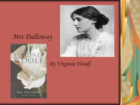 Mrs Dalloway By Virginia Woolf. * a novel by Virginia Woolf * created from two short stories, Mrs Dalloway in Bond Street and the unfinished The Prime.