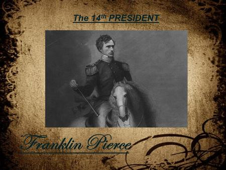 The 14 th PRESIDENT Franklin Pierce. Full Name: Franklin Pierce Born: November 23, 1804 Place of Birth: Hillsboro, New Hampshire Ancestry: English Father: