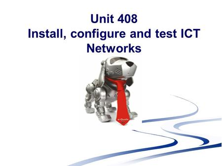 Unit 408 Install, configure and test ICT Networks.