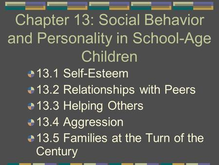 Chapter 13: Social Behavior and Personality in School-Age Children 13.1 Self-Esteem 13.2 Relationships with Peers 13.3 Helping Others 13.4 Aggression 13.5.