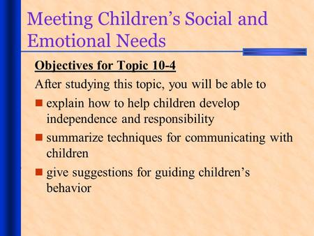 Meeting Children's Social and Emotional Needs Objectives for Topic 10-4 After studying this topic, you will be able to explain how to help children develop.
