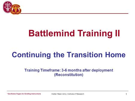 Walter Reed Army Institute of Research 1 Continuing the Transition Home Training Timeframe: 3-6 months after deployment (Reconstitution) Battlemind Training.