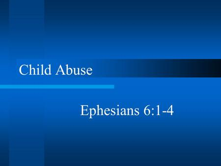 "Child Abuse Ephesians 6:1-4. Introduction Always with us –""International Year of The Child"" (1979) –Injuries and deaths every year A worse problem –Never."