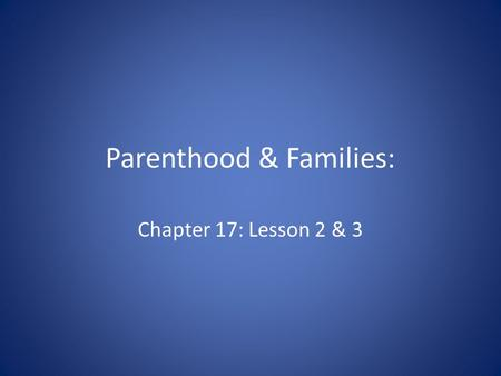Parenthood & Families: Chapter 17: Lesson 2 & 3. What responsibility do parent's have?