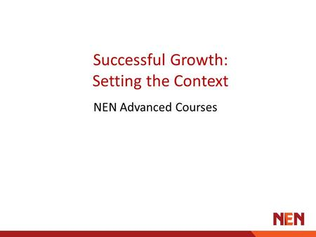 Successful Growth: Setting the Context NEN Advanced Courses.