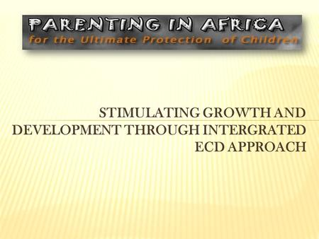 STIMULATING GROWTH AND DEVELOPMENT THROUGH INTERGRATED ECD APPROACH.