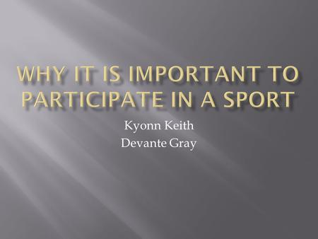 Kyonn Keith Devante Gray.  The most obvious benefit. By keeping people fit and healthy, sports is a form of preventative medicine, physically and mentally.