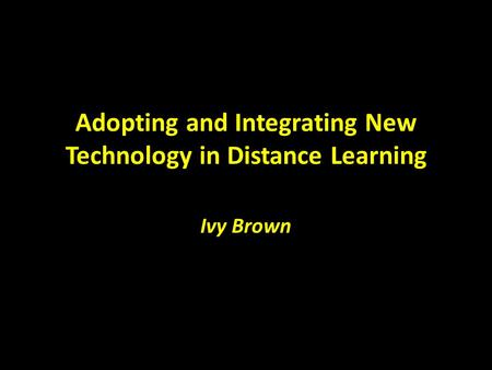 Adopting and Integrating New Technology in Distance Learning Ivy Brown.