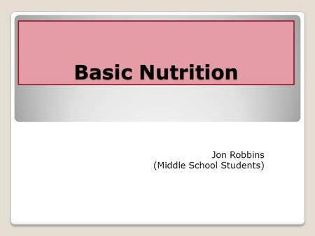 Basic Nutrition Jon Robbins (Middle School Students)