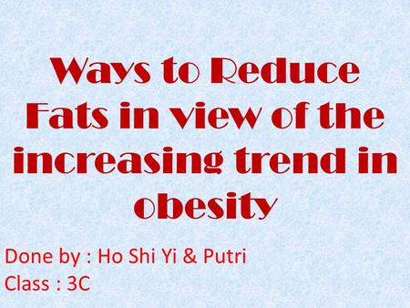 Ways to Reduce Fats in view of the increasing trend in obesity Done by : Ho Shi Yi & Putri Class : 3C.
