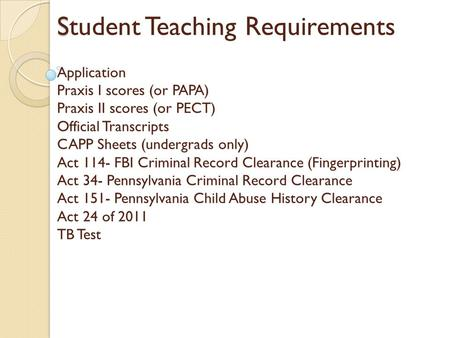 S Student Teaching Requirements Application Praxis I scores (or PAPA) Praxis II scores (or PECT) Official Transcripts CAPP Sheets (undergrads only) Act.