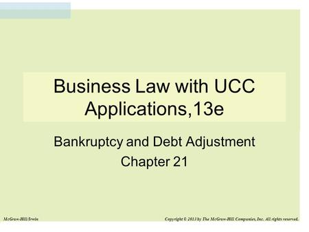 Business Law with UCC Applications,13e Bankruptcy and Debt Adjustment Chapter 21 McGraw-Hill/Irwin Copyright © 2013 by The McGraw-Hill Companies, Inc.