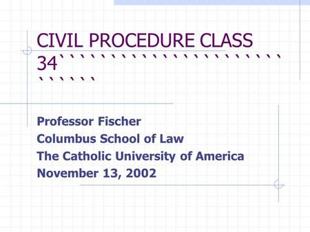 CIVIL PROCEDURE CLASS 34`````````````````````` `````` Professor Fischer Columbus School of Law The Catholic University of America November 13, 2002.