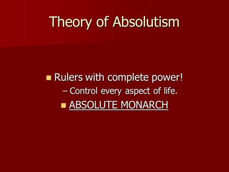 Theory of Absolutism Rulers with complete power! Rulers with complete power! –Control every aspect of life. ABSOLUTE MONARCH ABSOLUTE MONARCH.