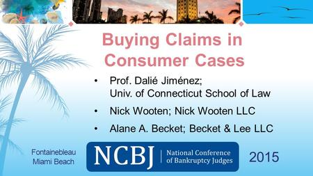 2015 Prof. Dalié Jiménez; Univ. of Connecticut School of Law Nick Wooten; Nick Wooten LLC Alane A. Becket; Becket & Lee LLC Buying Claims in Consumer Cases.