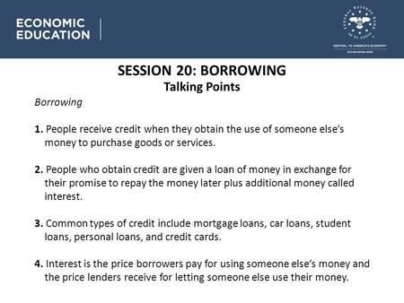 SESSION 20: BORROWING Talking Points Borrowing 1. People receive credit when they obtain the use of someone else's money to purchase goods or services.