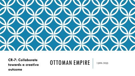 OTTOMAN EMPIRE 1299-1923 CR-7: Collaborate towards a creative outcome.