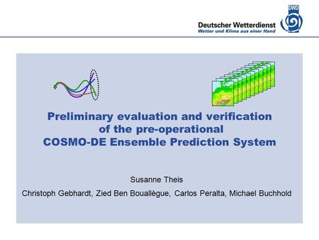 Deutscher Wetterdienst Preliminary evaluation and verification of the pre-operational COSMO-DE Ensemble Prediction System Susanne Theis Christoph Gebhardt,