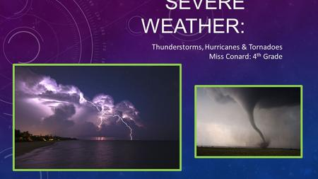 SEVERE WEATHER: Thunderstorms, Hurricanes & Tornadoes Miss Conard: 4 th Grade.