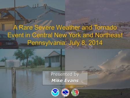 A Rare Severe Weather and Tornado Event in Central New York and Northeast Pennsylvania: July 8, 2014 Presented by Mike Evans 1.