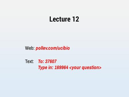 Lecture 12 Web: pollev.com/ucibio Text: To: 37607 Type in: 169964.