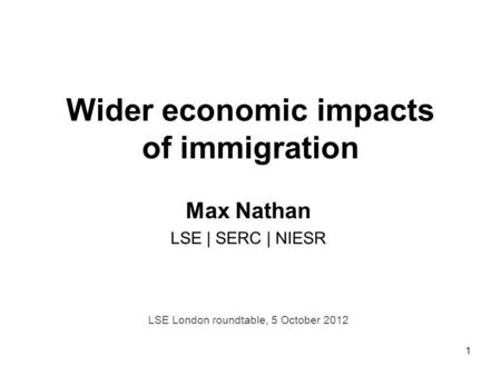 1 Wider economic impacts of immigration Max Nathan LSE | SERC | NIESR LSE London roundtable, 5 October 2012.