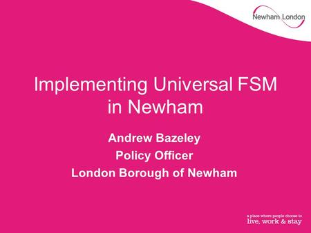 Implementing Universal FSM in Newham Andrew Bazeley Policy Officer London Borough of Newham.