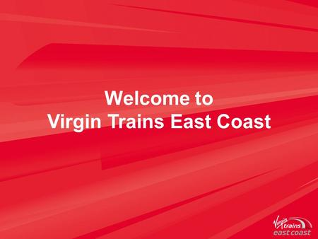 Welcome to Virgin Trains East Coast. A strong track record Stagecoach & Virgin a strong partnership Shareholding is 90/10 Stagecoach/Virgin Virgin Trains.