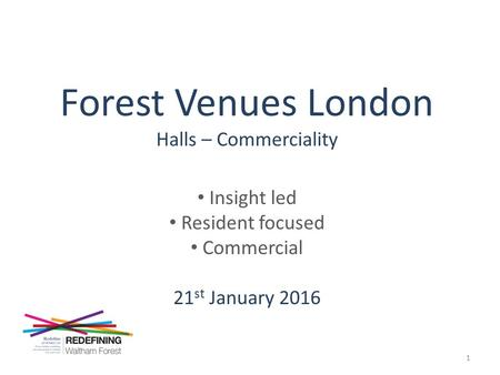 Forest Venues London Halls – Commerciality Insight led Resident focused Commercial 21 st January 2016 1.