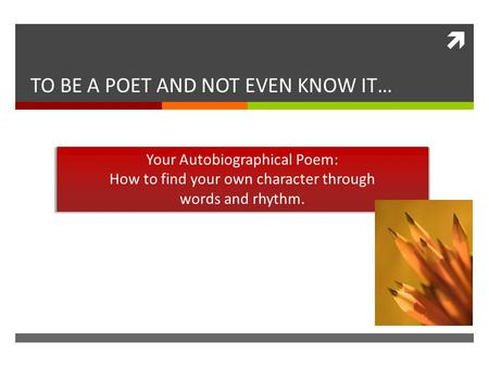  TO BE A POET AND NOT EVEN KNOW IT… Your Autobiographical Poem: How to find your own character through words and rhythm.